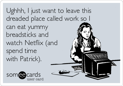Ughhh, I just want to leave this dreaded place called work so I can eat yummy breadsticks and watch Netflix (and spend time with Patrick).