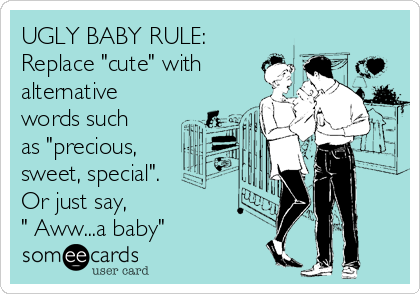 """UGLY BABY RULE: Replace """"cute"""" with alternative words such as """"precious, sweet, special"""". Or just say, """" Aww...a baby"""""""