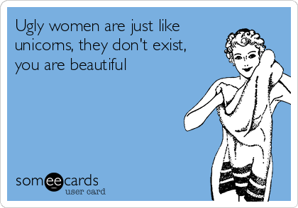 Ugly women are just like unicorns, they don't exist, you are beautiful