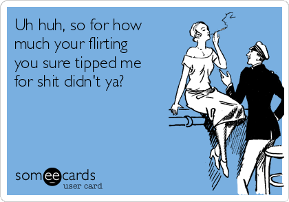 Uh huh, so for how much your flirting you sure tipped me for shit didn't ya?