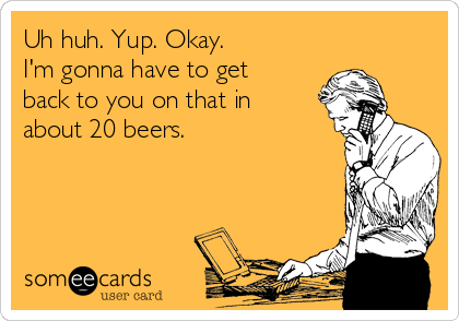 Uh huh. Yup. Okay.  I'm gonna have to get back to you on that in about 20 beers.