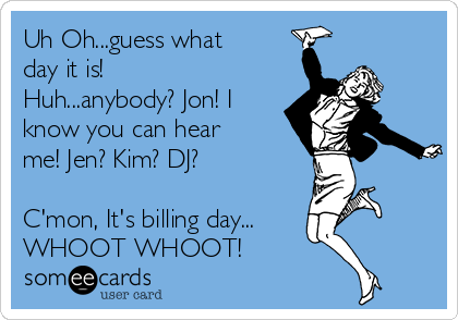 Uh Oh...guess what day it is! Huh...anybody? Jon! I know you can hear me! Jen? Kim? DJ?  C'mon, It's billing day... WHOOT WHOOT!