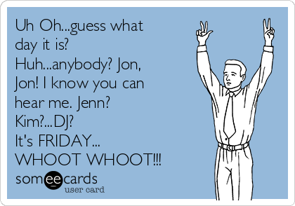 Uh Oh...guess what day it is? Huh...anybody? Jon, Jon! I know you can hear me. Jenn? Kim?...DJ? It's FRIDAY... WHOOT WHOOT!!!