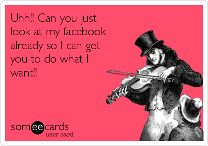 Uhh!! Can you just look at my facebook already so I can get you to do what I want!!