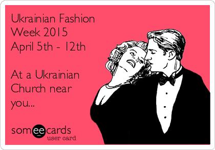 Ukrainian Fashion Week 2015  April 5th - 12th   At a Ukrainian Church near you...