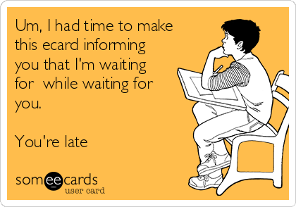 Um, I had time to make this ecard informing you that I'm waiting for  while waiting for you.  You're late