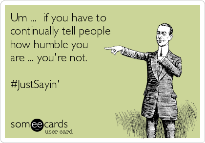 Um ...  if you have to continually tell people how humble you are ... you're not.  #JustSayin'