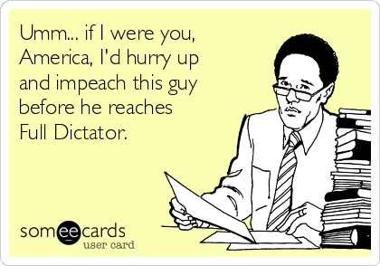 Umm... if I were you, America, I'd hurry up  and impeach this guy before he reaches Full Dictator.
