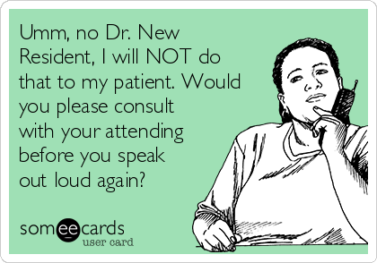 Umm, no Dr. New Resident, I will NOT do that to my patient. Would you please consult with your attending before you speak out loud again?
