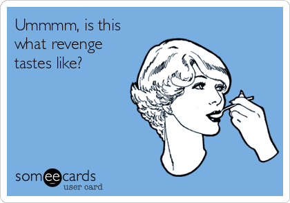 Ummmm, is this what revenge  tastes like?