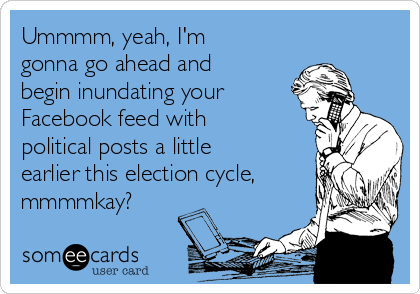 Ummmm, yeah, I'm gonna go ahead and begin inundating your Facebook feed with political posts a little earlier this election cycle, mmmmkay?