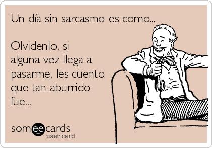 Un día sin sarcasmo es como...   Olvidenlo, si alguna vez llega a pasarme, les cuento que tan aburrido fue...