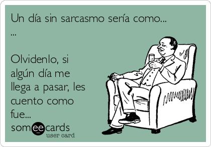 Un día sin sarcasmo sería como... ...  Olvidenlo, si algún día me llega a pasar, les cuento como fue...