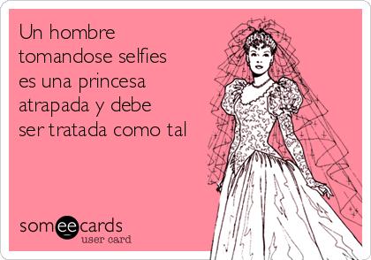 Un hombre tomandose selfies es una princesa atrapada y debe ser tratada como tal