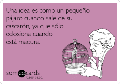 Una idea es como un pequeño pájaro cuando sale de su cascarón, ya que sólo eclosiona cuando está madura.