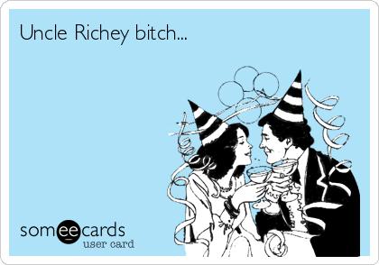 Uncle Richey bitch...