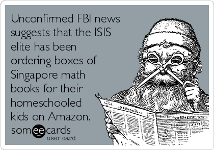 Unconfirmed FBI news suggests that the ISIS elite has been ordering boxes of Singapore math books for their homeschooled kids on Amazon.