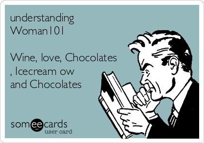 understanding Woman101  Wine, love, Chocolates , Icecream ow and Chocolates