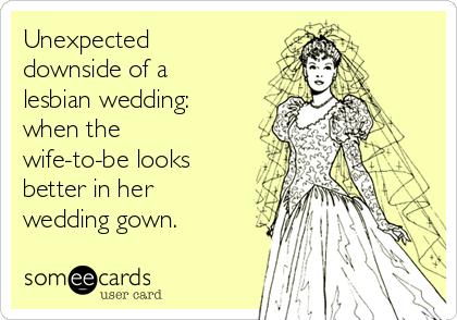 Unexpected downside of a lesbian wedding: when the wife-to-be looks better in her wedding gown.