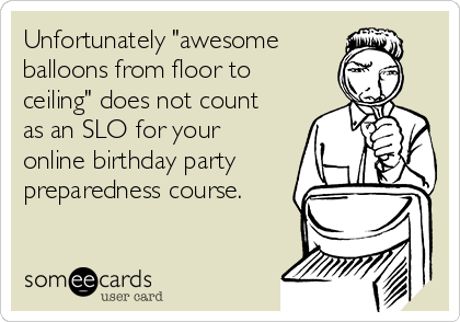 """Unfortunately """"awesome balloons from floor to ceiling"""" does not count as an SLO for your online birthday party preparedness course."""