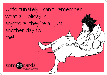 Unfortunately I can't remember what a Holiday is anymore, they're all just another day to me!