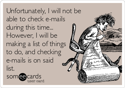 Unfortunately, I will not be able to check e-mails during this time... However, I will be making a list of things to do, and checking e-mails is on said list.