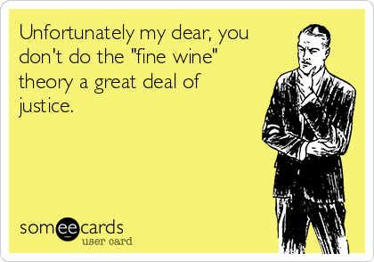 "Unfortunately my dear, you  don't do the ""fine wine"" theory a great deal of justice."