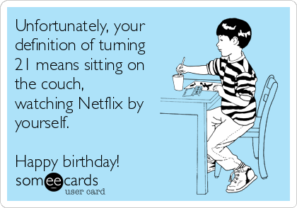 Unfortunately, your definition of turning 21 means sitting on the couch, watching Netflix by yourself.  Happy birthday!