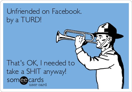 Unfriended on Facebook. by a TURD!     That's OK, I needed to take a SHIT anyway!