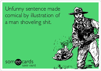 Unfunny sentence made  comical by illustration of a man shoveling shit.
