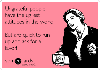 Ungrateful people have the ugliest attitudes in the world  But are quick to run up and ask for a favor!