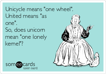 "Unicycle means ""one wheel"". United means ""as one"". So, does unicorn mean ""one lonely kernel""?"