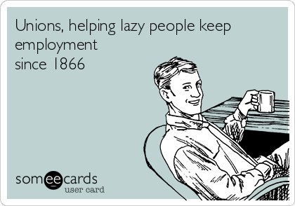 Unions, helping lazy people keep employment since 1866