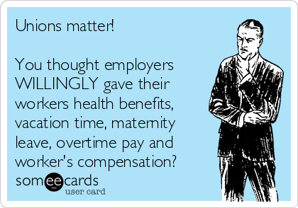 Unions matter!   You thought employers WILLINGLY gave their workers health benefits, vacation time, maternity leave, overtime pay and  worker's compensation?