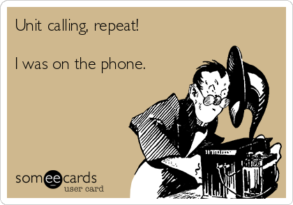 Unit calling, repeat!  I was on the phone.