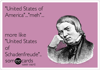 """United States of America""...""meh""...                              more like ""United States of Schadenfreude"".."