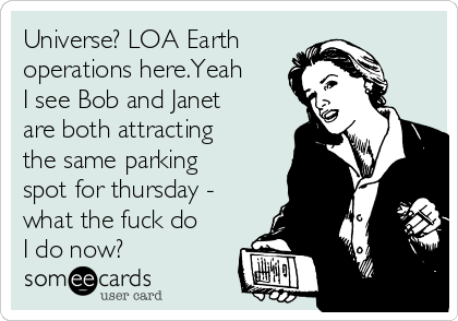Universe? LOA Earth  operations here.Yeah I see Bob and Janet are both attracting the same parking spot for thursday - what the fuck do I do now?