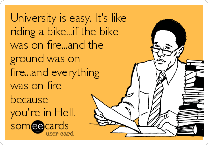 University is easy. It's like riding a bike...if the bike was on fire...and the ground was on fire...and everything was on fire because you're in Hell.