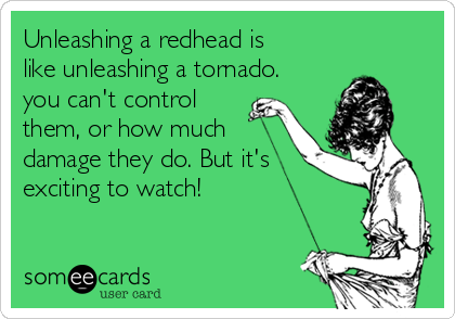Unleashing a redhead is like unleashing a tornado. you can't control them, or how much damage they do. But it's exciting to watch!