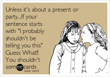 "Unless it's about a present or party...If your sentence starts with ""I probably shouldn't be telling you this"" Guess What!! You shouldn't"