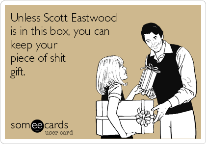 Unless Scott Eastwood is in this box, you can keep your piece of shit gift.