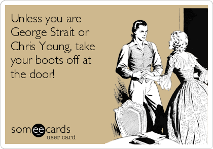 Unless you are George Strait or Chris Young, take your boots off at the door!