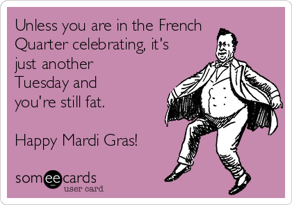 Unless you are in the French Quarter celebrating, it's just another Tuesday and you're still fat.  Happy Mardi Gras!