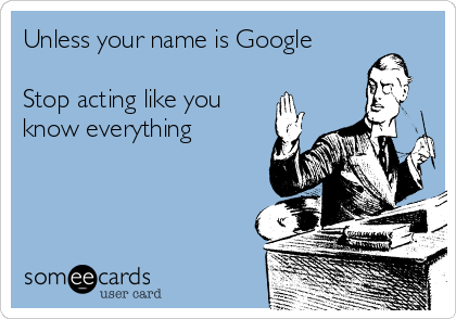 Unless your name is Google  Stop acting like you know everything