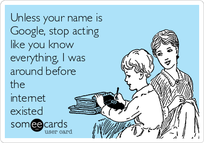 Unless your name is Google, stop acting like you know everything, I was around before the internet existed