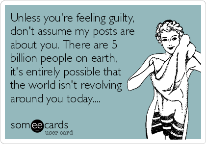 Unless you're feeling guilty,  don't assume my posts are  about you. There are 5  billion people on earth, it's entirely possible that  the world isn't revolving  around you today....