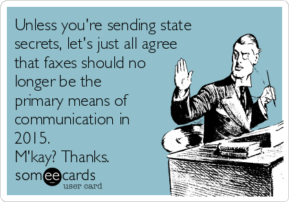 Unless you're sending state secrets, let's just all agree that faxes should no longer be the primary means of communication in 2015. M'kay? Thanks.