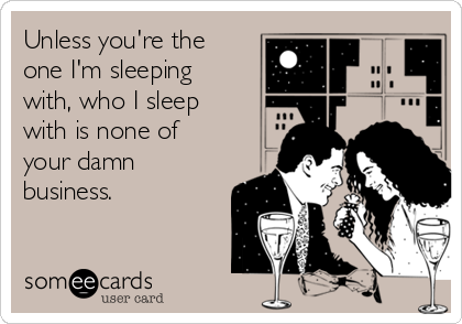 Unless you're the one I'm sleeping with, who I sleep with is none of your damn business.