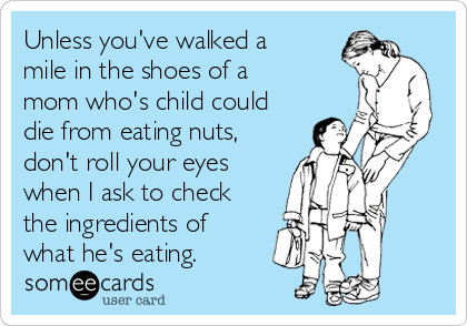 Unless you've walked a mile in the shoes of a mom who's child could die from eating nuts, don't roll your eyes when I ask to check the ingredients of what he's eating.