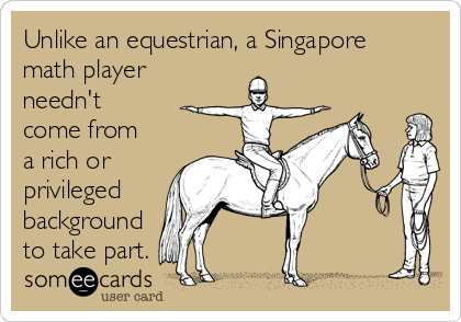 Unlike an equestrian, a Singapore math player needn't come from a rich or privileged background to take part.